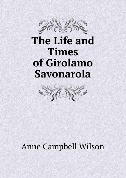 Фото - Anne Campbell Wilson The Life and Times of Girolamo Savonarola mary wilson anne the c e o and the secret heiress