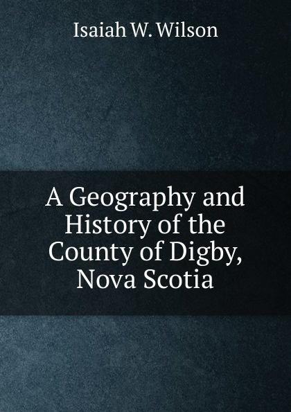 Isaiah W. Wilson A Geography and History of the County of Digby, Nova Scotia isaiah trunk robert moses shapiro lodz ghetto a history