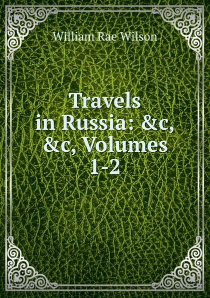 William Rae Wilson Travels in Russia: .c, .c, Volumes 1-2 недорого