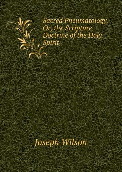Joseph Wilson Sacred Pneumatology, Or, the Scripture Doctrine of Holy Spirit