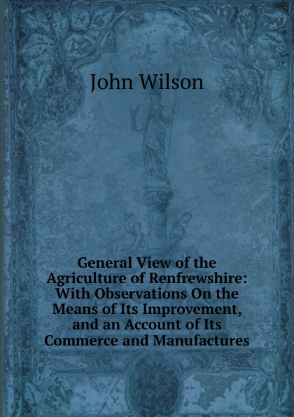 John Wilson General View of the Agriculture of Renfrewshire: With Observations On the Means of Its Improvement, and an Account of Its Commerce and Manufactures f m eden eight letters on the peace and on the commerce and manufactures of great britain