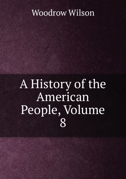 Woodrow Wilson A History of the American People, Volume 8