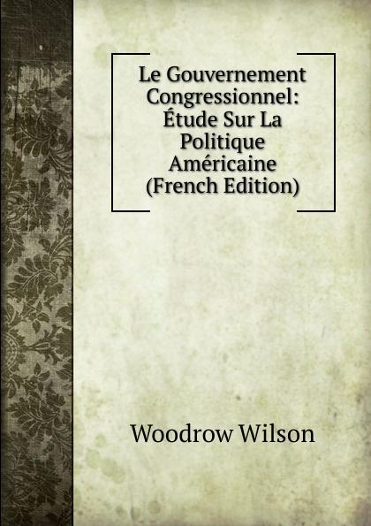 Woodrow Wilson Le Gouvernement Congressionnel: Etude Sur La Politique Americaine (French Edition) froissart etude litteraire sur le xivme siecle volume 2 french edition