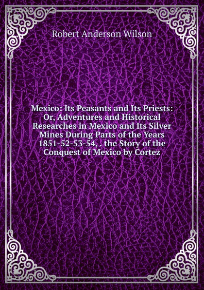 Robert Anderson Wilson Mexico: Its Peasants and Its Priests: Or, Adventures and Historical Researches in Mexico and Its Silver Mines During Parts of the Years 1851-52-53-54, . the Story of the Conquest of Mexico by Cortez bird robert montgomery calavar or the knight of the conquest a romance of mexico