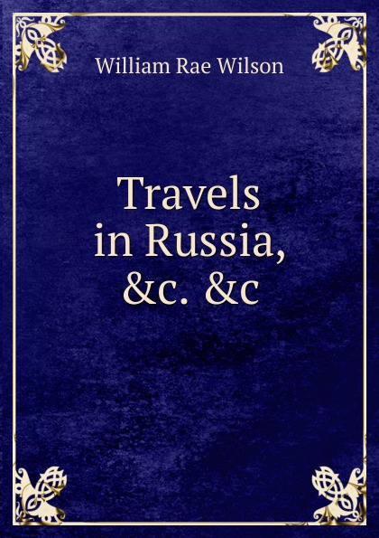 William Rae Wilson Travels in Russia, .c. .c william hodges travels in india