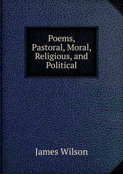 James Wilson Poems, Pastoral, Moral, Religious, and Political недорого