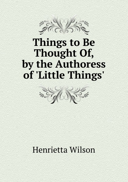 Henrietta Wilson Things to Be Thought Of, by the Authoress of .Little Things..