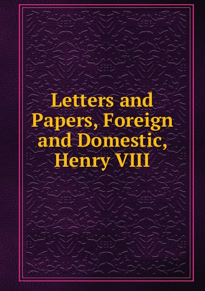 Letters and Papers, Foreign and Domestic, Henry VIII who was henry viii