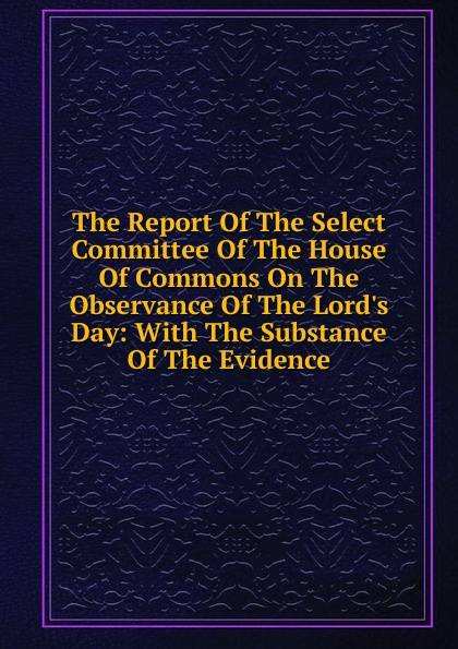 The Report Of The Select Committee Of The House Of Commons On The Observance Of The Lord.s Day: With The Substance Of The Evidence report of the select committee on the freight blockade on the grand trunk railway microform