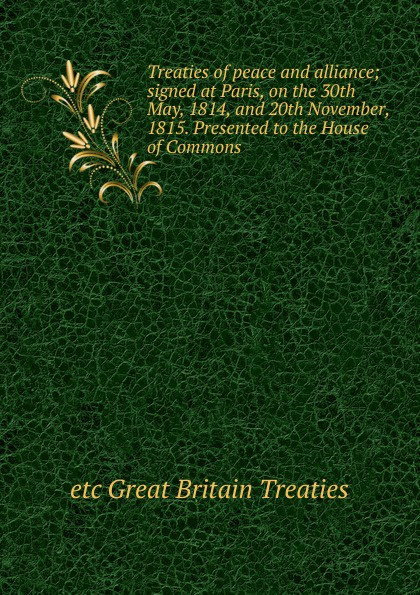 etc Great Britain Treaties Treaties of peace and alliance; signed at Paris, on the 30th May, 1814, and 20th November, 1815. Presented to the House of Commons f m eden eight letters on the peace and on the commerce and manufactures of great britain
