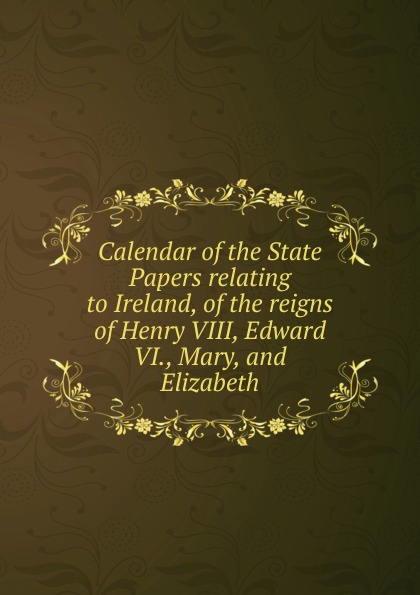Calendar of the State Papers relating to Ireland, of the reigns of Henry VIII, Edward VI., Mary, and Elizabeth edward duke prolusiones historicae or essays illustrative of the halle of john halle of salisbury in the reigns of henry vi and edward iv