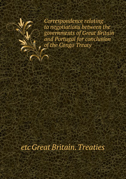 etc Great Britain. Treaties Correspondence relating to negotiations between the governments of Great Britain and Portugal for conclusion of the Congo Treaty great britain treaties treaty of amity commerce and navigation between his britannic majesty and the united states of america microform