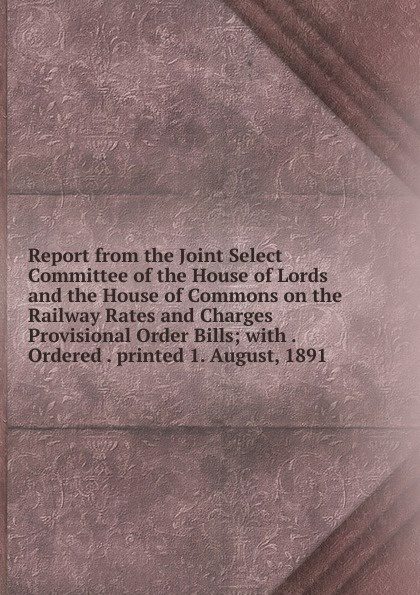 Report from the Joint Select Committee of the House of Lords and the House of Commons on the Railway Rates and Charges Provisional Order Bills; with . Ordered . printed 1. August, 1891 report of the select committee on the freight blockade on the grand trunk railway microform