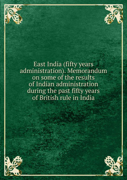 East India (fifty years administration). Memorandum on some of the results of Indian administration during the past fifty years of British rule in India folsom william henry carman fifty years in the northwest