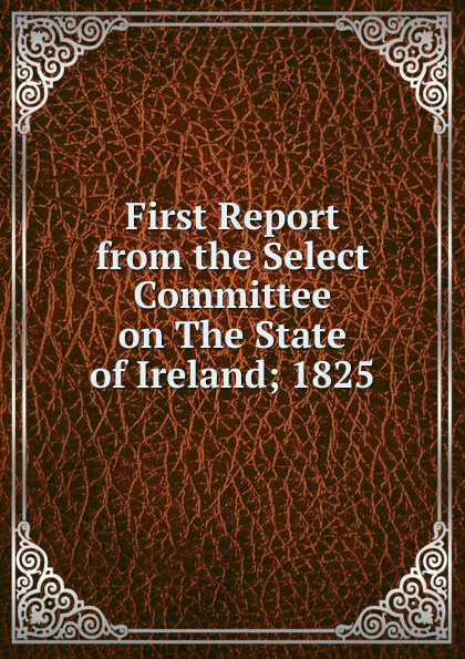 First Report from the Select Committee on The State of Ireland; 1825 report of the select committee on the freight blockade on the grand trunk railway microform