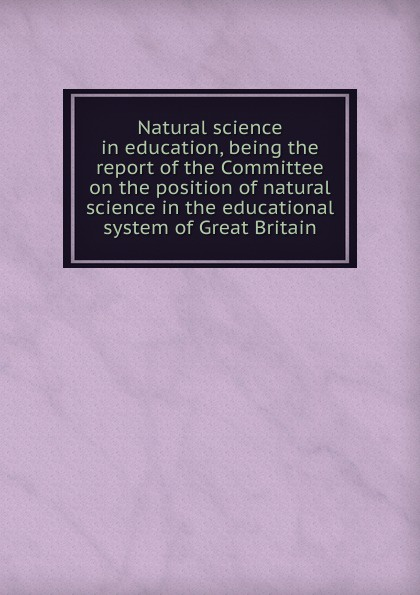 Natural science in education, being the report of the Committee on the position of natural science in the educational system of Great Britain great britain board of education great britain dept of education education dept examination papers for science schools and classes
