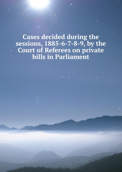 Cases decided during the sessions, 1885-6-7-8-9, by the Court of Referees on private bills in Parliament tori carrington private sessions