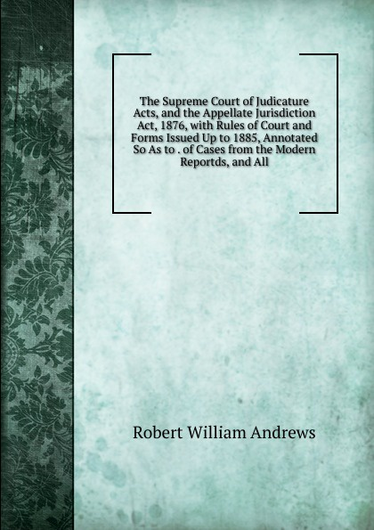лучшая цена Robert William Andrews The Supreme Court of Judicature Acts, and the Appellate Jurisdiction Act, 1876, with Rules of Court and Forms Issued Up to 1885, Annotated So As to . of Cases from the Modern Reportds, and All