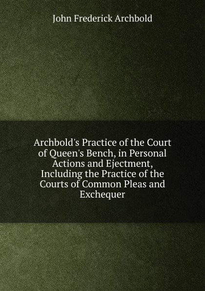 John Frederick Archbold Archbold.s Practice of the Court of Queen.s Bench, in Personal Actions and Ejectment, Including the Practice of the Courts of Common Pleas and Exchequer john talbot mri in practice