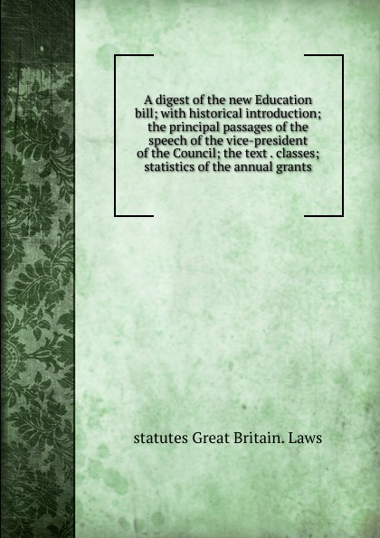 statutes Great Britain. Laws A digest of the new Education bill; with historical introduction; the principal passages of the speech of the vice-president of the Council; the text . classes; statistics of the annual grants great britain board of education great britain dept of education education dept examination papers for science schools and classes