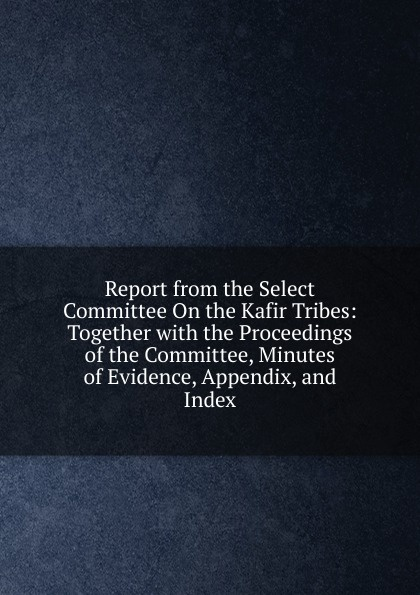 Report from the Select Committee On the Kafir Tribes: Together with the Proceedings of the Committee, Minutes of Evidence, Appendix, and Index report of the select committee on the freight blockade on the grand trunk railway microform