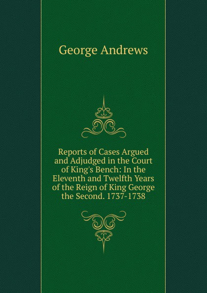 George Andrews Reports of Cases Argued and Adjudged in the Court of King.s Bench: In the Eleventh and Twelfth Years of the Reign of King George the Second. 1737-1738 king of the bench no fear