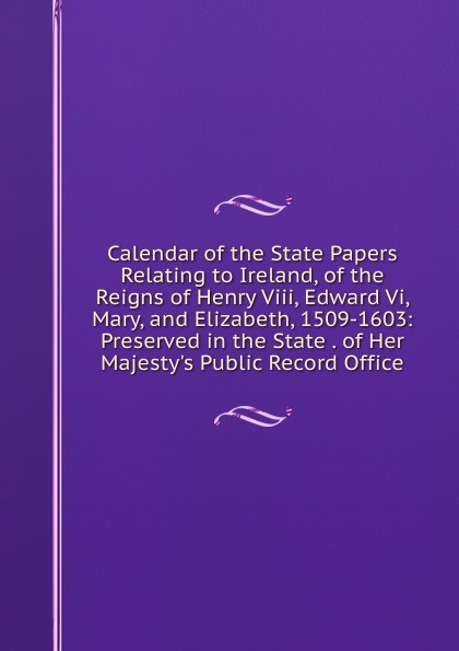 Calendar of the State Papers Relating to Ireland, of the Reigns of Henry Viii, Edward Vi, Mary, and Elizabeth, 1509-1603: Preserved in the State . of Her Majesty.s Public Record Office edward duke prolusiones historicae or essays illustrative of the halle of john halle of salisbury in the reigns of henry vi and edward iv