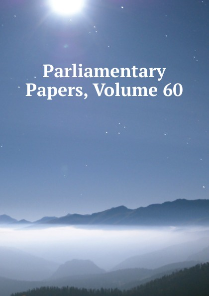 Parliamentary Papers, Volume 60 parliamentary papers volume 55