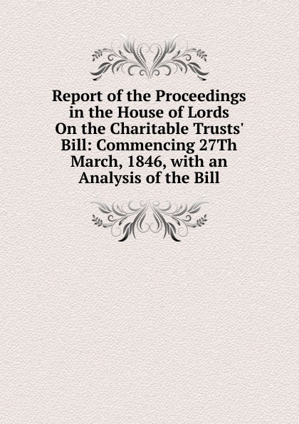 Report of the Proceedings in the House of Lords On the Charitable Trusts. Bill: Commencing 27Th March, 1846, with an Analysis of the Bill bill flanagan bill flanigan u2 at the end of the world