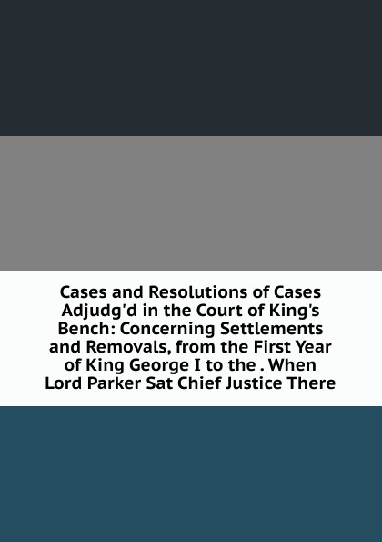 Cases and Resolutions of Cases Adjudg.d in the Court of King.s Bench: Concerning Settlements and Removals, from the First Year of King George I to the . When Lord Parker Sat Chief Justice There king of the bench no fear