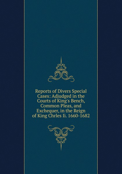 Reports of Divers Special Cases: Adjudged in the Courts of King.s Bench, Common Pleas, and Exchequer, in the Reign of King Chrles Ii. 1660-1682 king of the bench no fear