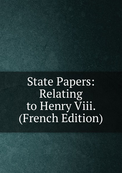 State Papers: Relating to Henry Viii. (French Edition) who was henry viii