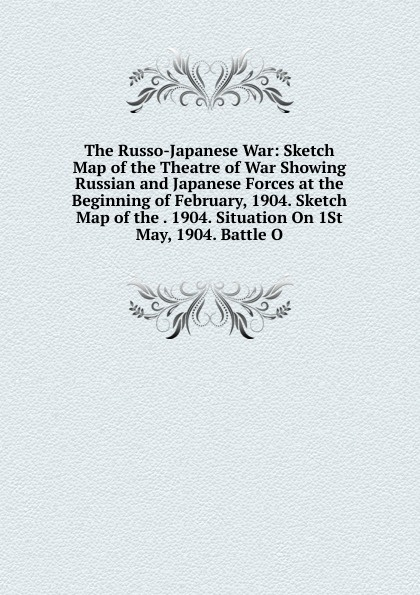 The Russo-Japanese War: Sketch Map of the Theatre of War Showing Russian and Japanese Forces at the Beginning of February, 1904. Sketch Map of the . 1904. Situation On 1St May, 1904. Battle O felix j palma the map of time and the turn of the screw