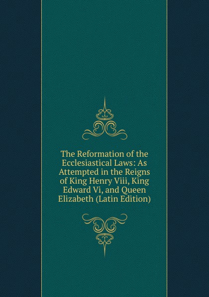 The Reformation of the Ecclesiastical Laws: As Attempted in the Reigns of King Henry Viii, King Edward Vi, and Queen Elizabeth (Latin Edition) edward duke prolusiones historicae or essays illustrative of the halle of john halle of salisbury in the reigns of henry vi and edward iv