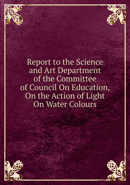 Report to the Science and Art Department of the Committee of Council On Education, On the Action of Light On Water Colours department of education report on compulsory education in canada great britain germany and the united states