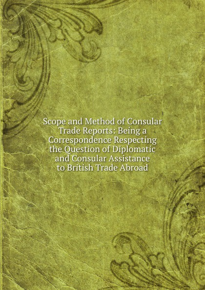 лучшая цена Scope and Method of Consular Trade Reports: Being a Correspondence Respecting the Question of Diplomatic and Consular Assistance to British Trade Abroad