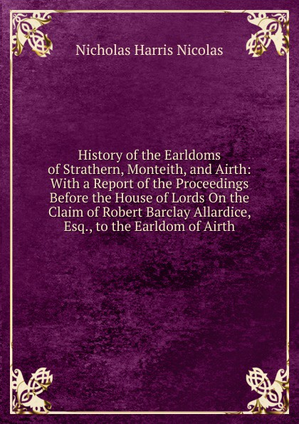 Nicholas Harris Nicolas History of the Earldoms of Strathern, Monteith, and Airth: With a Report of the Proceedings Before the House of Lords On the Claim of Robert Barclay Allardice, Esq., to the Earldom of Airth saltus edgar the lords of the ghostland a history of the ideal