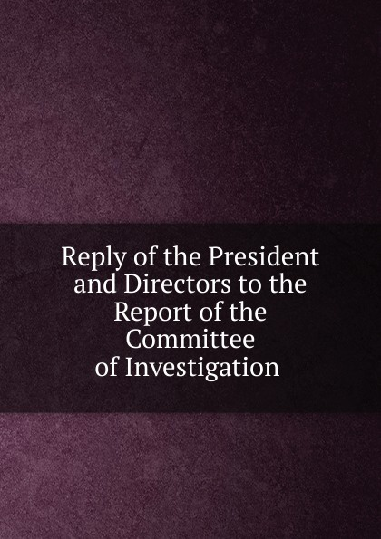 Reply of the President and Directors to the Report of the Committee of Investigation . john tucker reply to the report of the select committee of the senate on transports