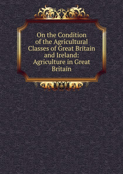 On the Condition of the Agricultural Classes of Great Britain and Ireland: Agriculture in Great Britain great britain board of education great britain dept of education education dept examination papers for science schools and classes