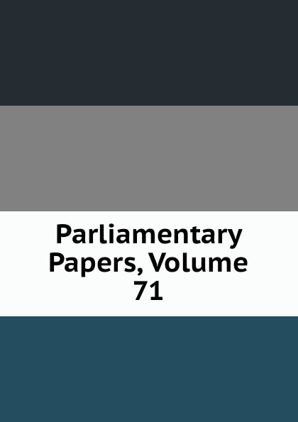 Parliamentary Papers, Volume 71 parliamentary papers volume 55