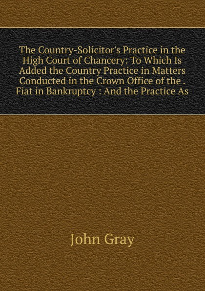John Gray The Country-Solicitor.s Practice in the High Court of Chancery: To Which Is Added the Country Practice in Matters Conducted in the Crown Office of the . Fiat in Bankruptcy : And the Practice As john talbot mri in practice