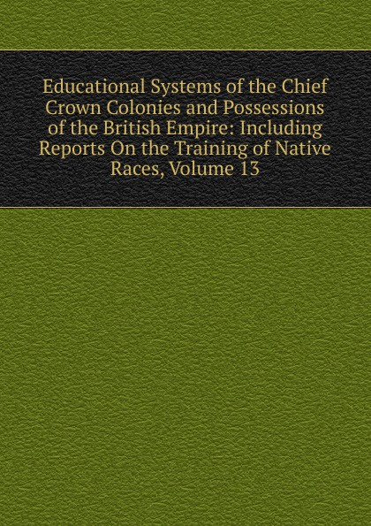 Educational Systems of the Chief Crown Colonies and Possessions of the British Empire: Including Reports On the Training of Native Races, Volume 13 the journal of obstetrics and gynaecology of the british empire volume 5