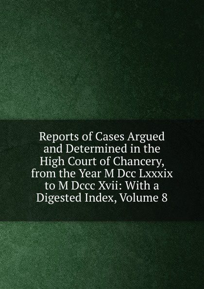 Reports of Cases Argued and Determined in the High Court Chancery, from Year M Dcc Lxxxix to Dccc Xvii: With a Digested Index, Volume 8