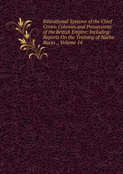 Educational Systems of the Chief Crown Colonies and Possessions of the British Empire: Including Reports On the Training of Native Races ., Volume 14 the journal of obstetrics and gynaecology of the british empire volume 5