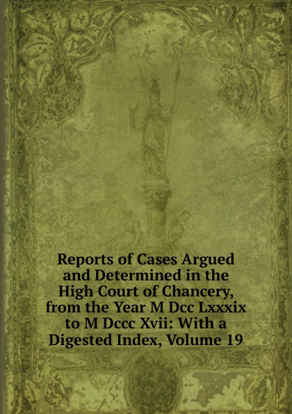 Reports of Cases Argued and Determined in the High Court Chancery, from Year M Dcc Lxxxix to Dccc Xvii: With a Digested Index, Volume 19
