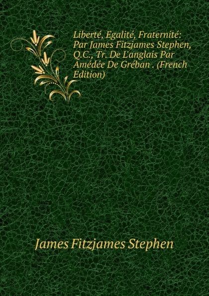 Stephen James Fitzjames Liberte, Egalite, Fraternite: Par James Fitzjames Stephen, Q.C., Tr. De L.anglais Par Amedee De Greban . (French Edition) james stephen the right honourable sir james stephen