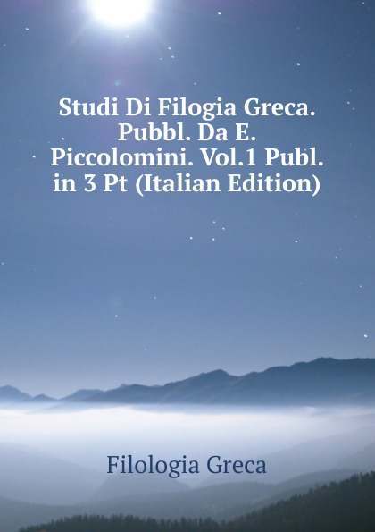 Filologia Greca Studi Di Filogia Greca. Pubbl. Da E. Piccolomini. Vol.1 Publ. in 3 Pt (Italian Edition) neumann fritz la filologia romanza italian edition