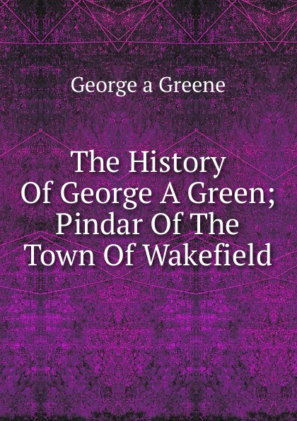 Фото - George a Greene The History Of George A Green; Pindar Of The Town Of Wakefield george crawfurd george robertson william semple history of the shire of renfrew the