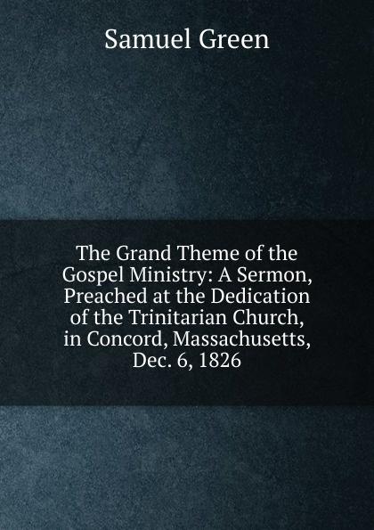 все цены на Samuel Green The Grand Theme of the Gospel Ministry: A Sermon, Preached at the Dedication of the Trinitarian Church, in Concord, Massachusetts, Dec. 6, 1826 онлайн