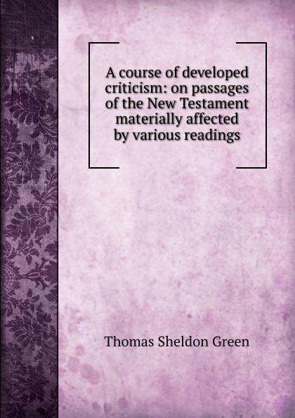 Thomas Sheldon Green A course of developed criticism: on passages of the New Testament materially affected by various readings thomas green a dissertation on enthusiasm